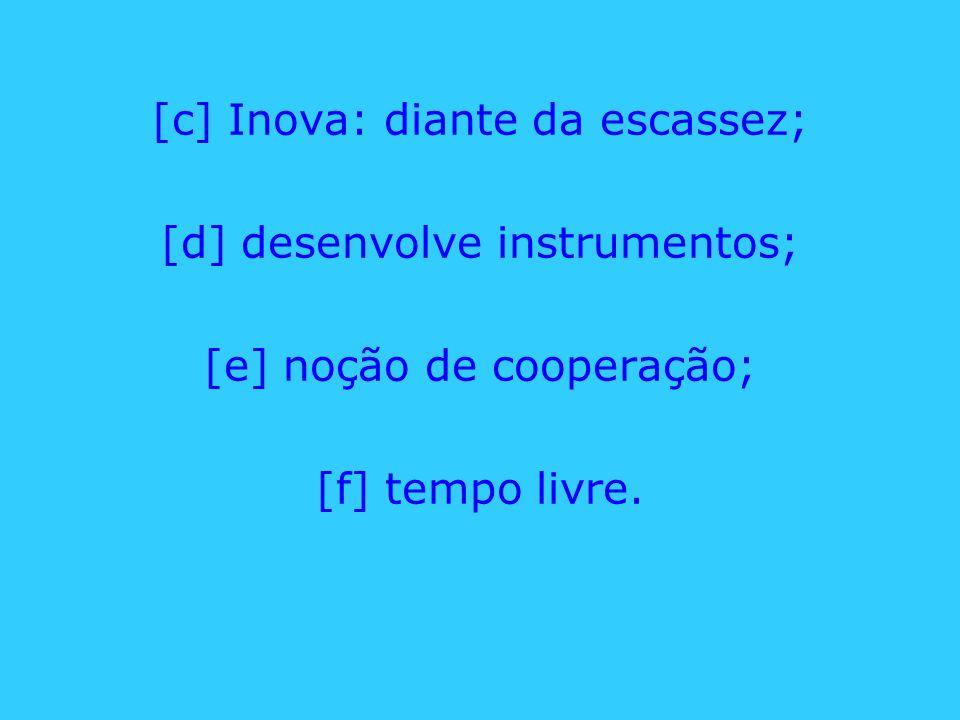 [c] Inova: diante da escassez; [d] desenvolve instrumentos;